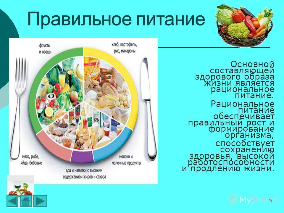 9 Основной составляющей здорового образа жизни является рациональное питание. Рациональное питание обеспечивает правильный рост и формирование организма, способствует сохранению здоровья, высокой работоспособности и продлению жизни.