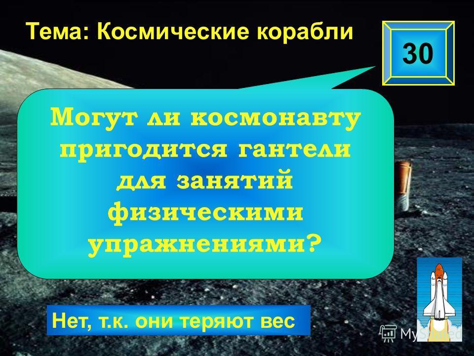 30 Тема: Космические корабли Нет, т.к. они теряют вес Могут ли космонавту пригодится гантели для занятий физическими упражнениями?