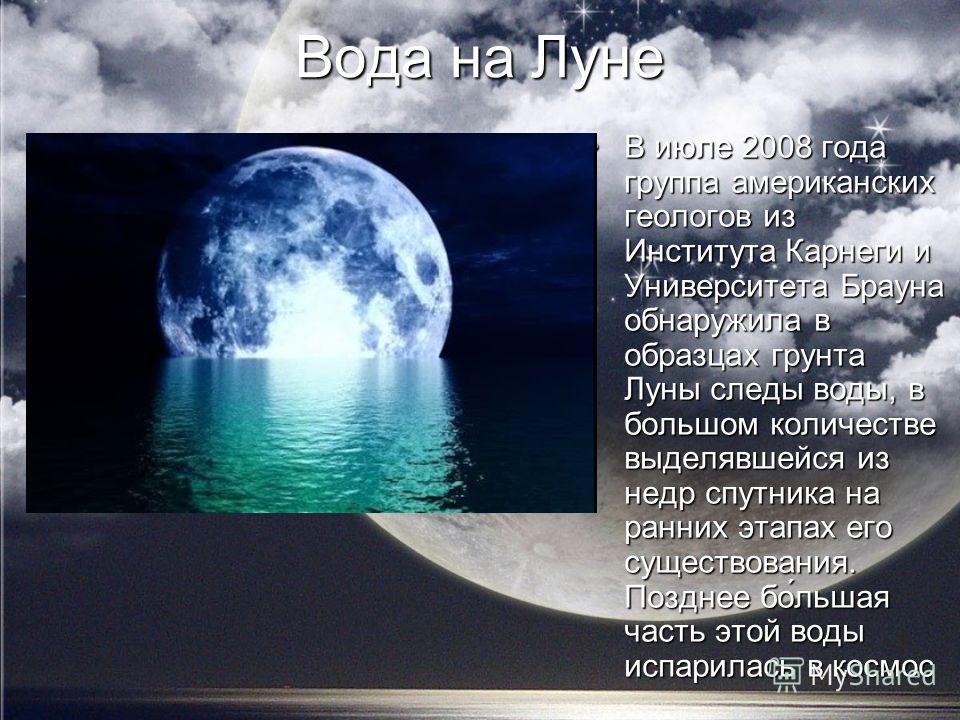 Вода на Луне В июле 2008 года группа американских геологов из Института Карнеги и Университета Брауна обнаружила в образцах грунта Луны следы воды, в большом количестве выделявшейся из недр спутника на ранних этапах его существования. Позднее бо́льша