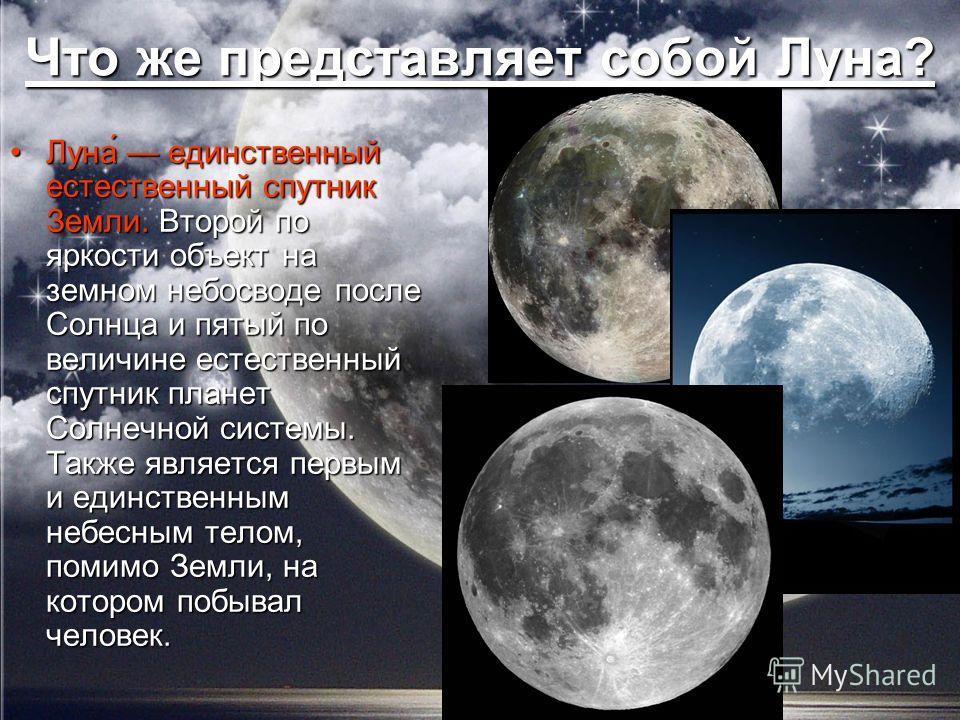 Что же представляет собой Луна? Луна́ единственный естественный спутник Земли. Второй по яркости объект на земном небосводе после Солнца и пятый по величине естественный спутник планет Солнечной системы. Также является первым и единственным небесным