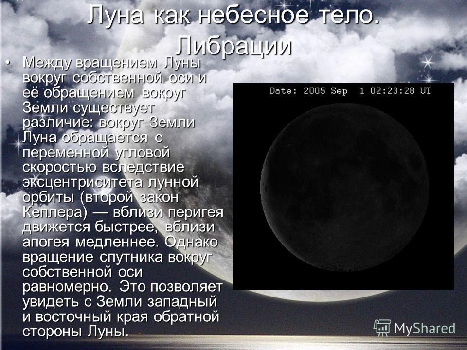 Луна как небесное тело. Либрации Между вращением Луны вокруг собственной оси и её обращением вокруг Земли существует различие: вокруг Земли Луна обращается с переменной угловой скоростью вследствие эксцентриситета лунной орбиты (второй закон Кеплера)