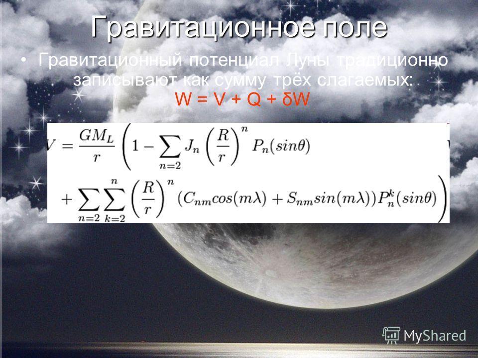 Гравитационное поле Гравитационный потенциал Луны традиционно записывают как сумму трёх слагаемых: W = V + Q + δW