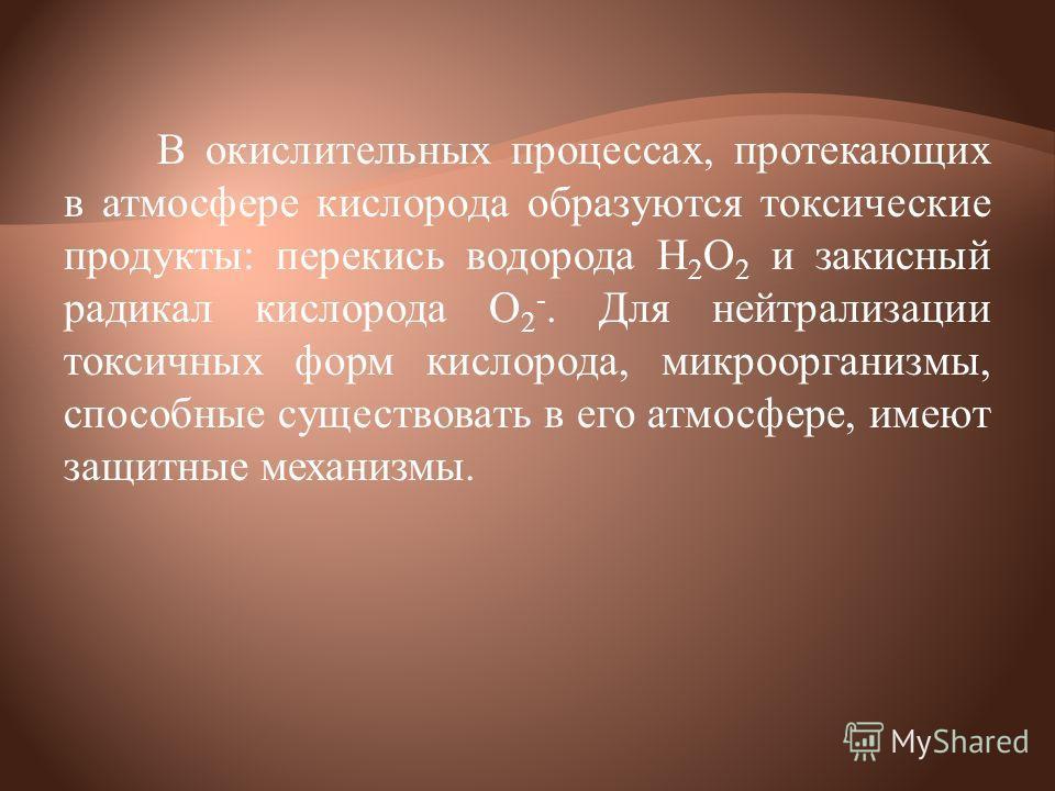 В окислительных процессах, протекающих в атмосфере кислорода образуются токсические продукты: перекись водорода Н 2 О 2 и закисный радикал кислорода О 2 -. Для нейтрализации токсичных форм кислорода, микроорганизмы, способные существовать в его атмос