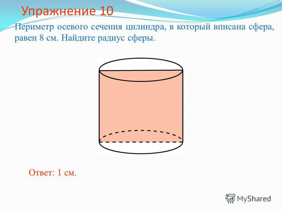 Упражнение 10 Периметр осевого сечения цилиндра, в который вписана сфера, равен 8 см. Найдите радиус сферы. Ответ: 1 см.