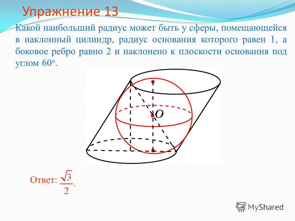 Упражнение 13 Какой наибольший радиус может быть у сферы, помещающейся в наклонный цилиндр, радиус основания которого равен 1, а боковое ребро равно 2 и наклонено к плоскости основания под углом 60 о. Ответ: