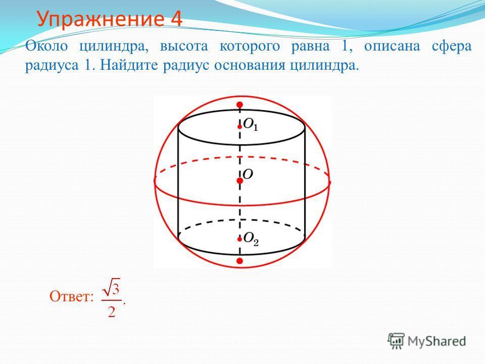Упражнение 4 Около цилиндра, высота которого равна 1, описана сфера радиуса 1. Найдите радиус основания цилиндра. Ответ: