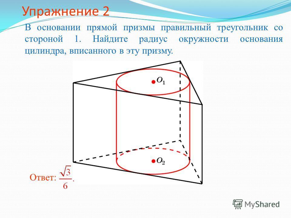 Упражнение 2 В основании прямой призмы правильный треугольник со стороной 1. Найдите радиус окружности основания цилиндра, вписанного в эту призму. Ответ:
