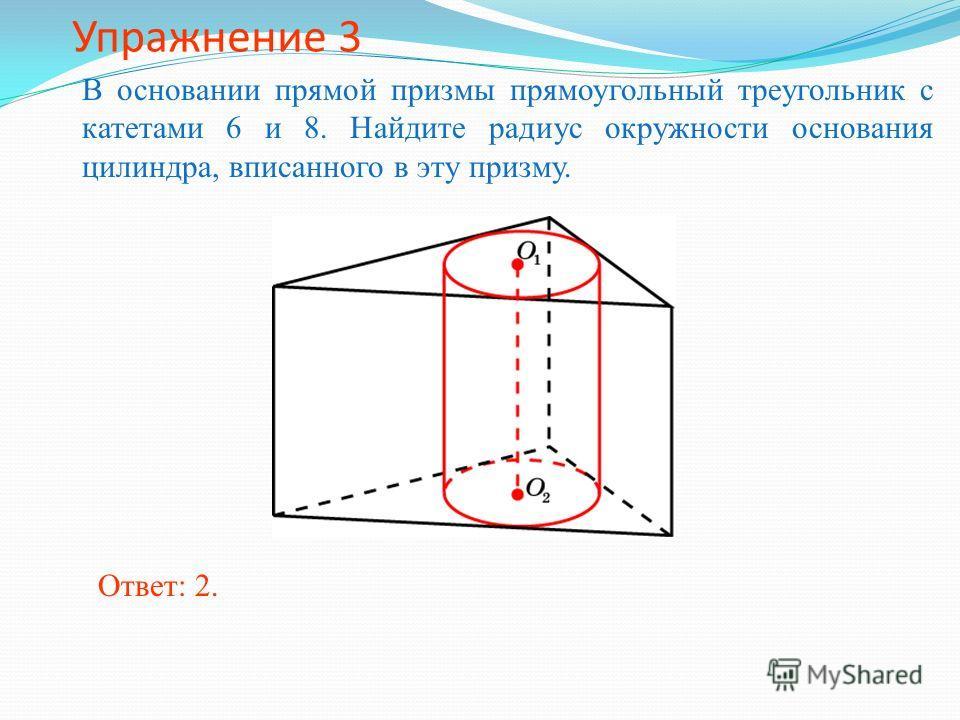 Упражнение 3 В основании прямой призмы прямоугольный треугольник с катетами 6 и 8. Найдите радиус окружности основания цилиндра, вписанного в эту призму. Ответ: 2.