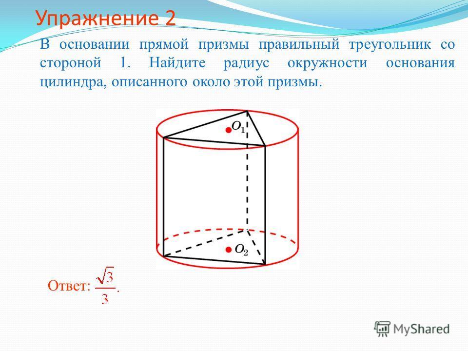 Упражнение 2 В основании прямой призмы правильный треугольник со стороной 1. Найдите радиус окружности основания цилиндра, описанного около этой призмы. Ответ: