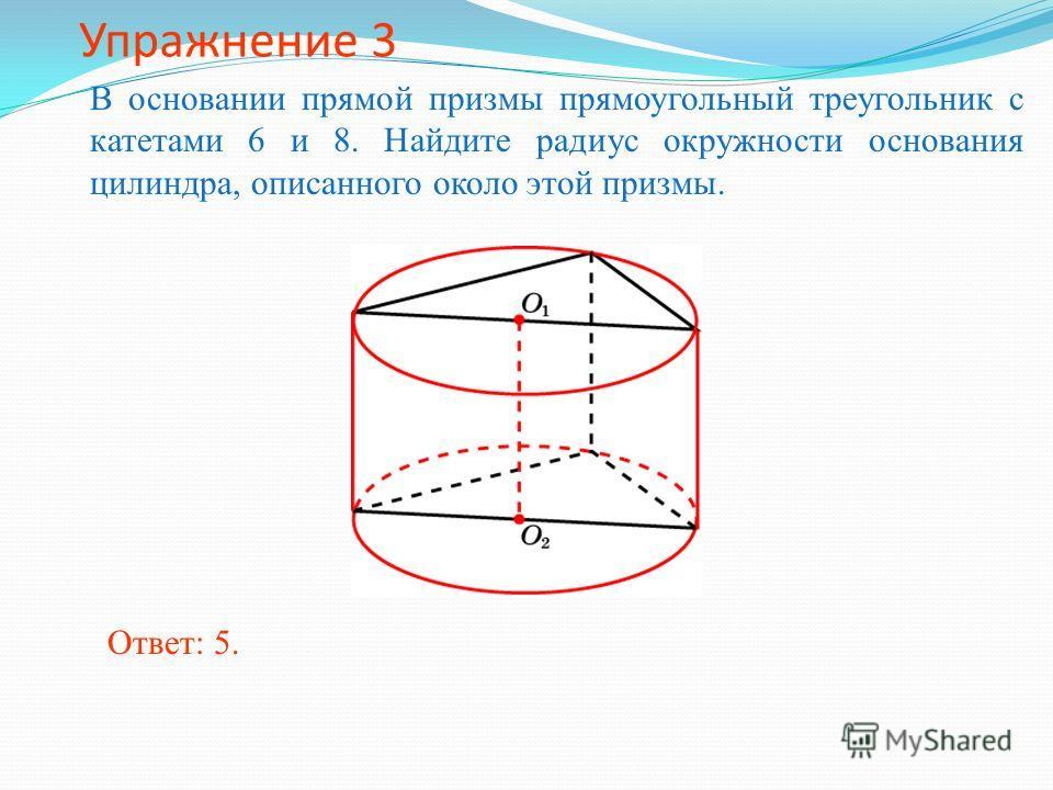 Упражнение 3 В основании прямой призмы прямоугольный треугольник с катетами 6 и 8. Найдите радиус окружности основания цилиндра, описанного около этой призмы. Ответ: 5.