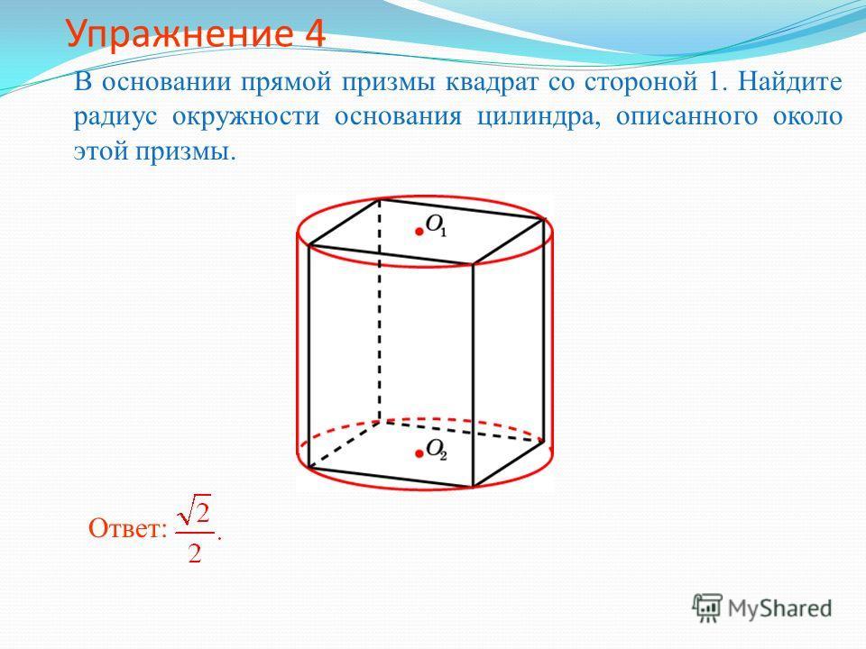 Упражнение 4 В основании прямой призмы квадрат со стороной 1. Найдите радиус окружности основания цилиндра, описанного около этой призмы. Ответ: