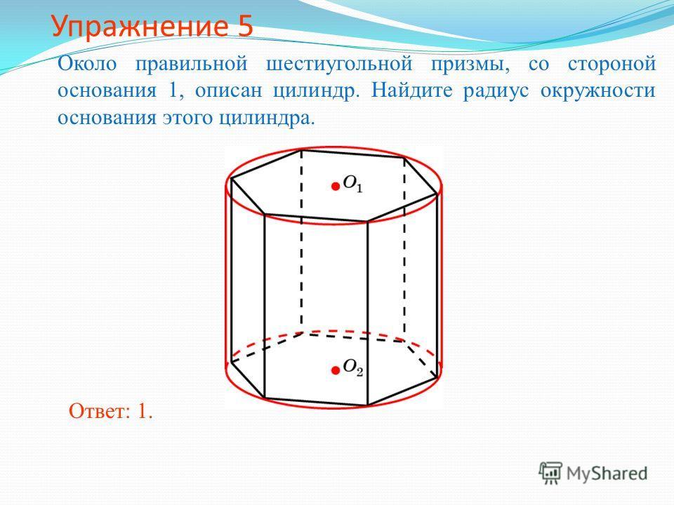 Упражнение 5 Около правильной шестиугольной призмы, со стороной основания 1, описан цилиндр. Найдите радиус окружности основания этого цилиндра. Ответ: 1.