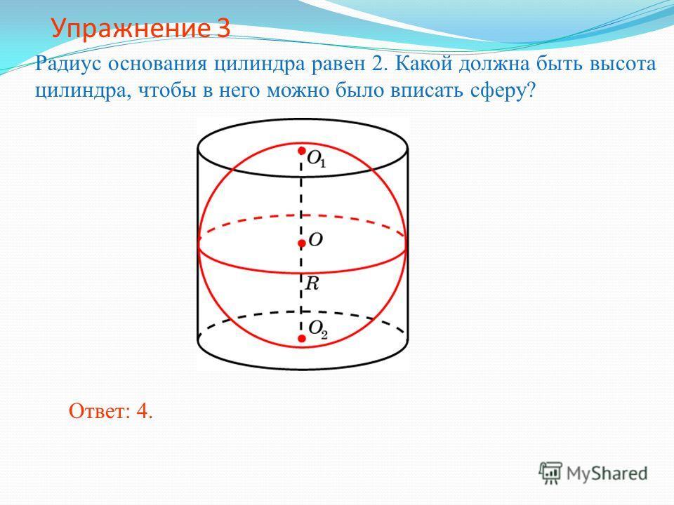 Упражнение 3 Радиус основания цилиндра равен 2. Какой должна быть высота цилиндра, чтобы в него можно было вписать сферу? Ответ: 4.