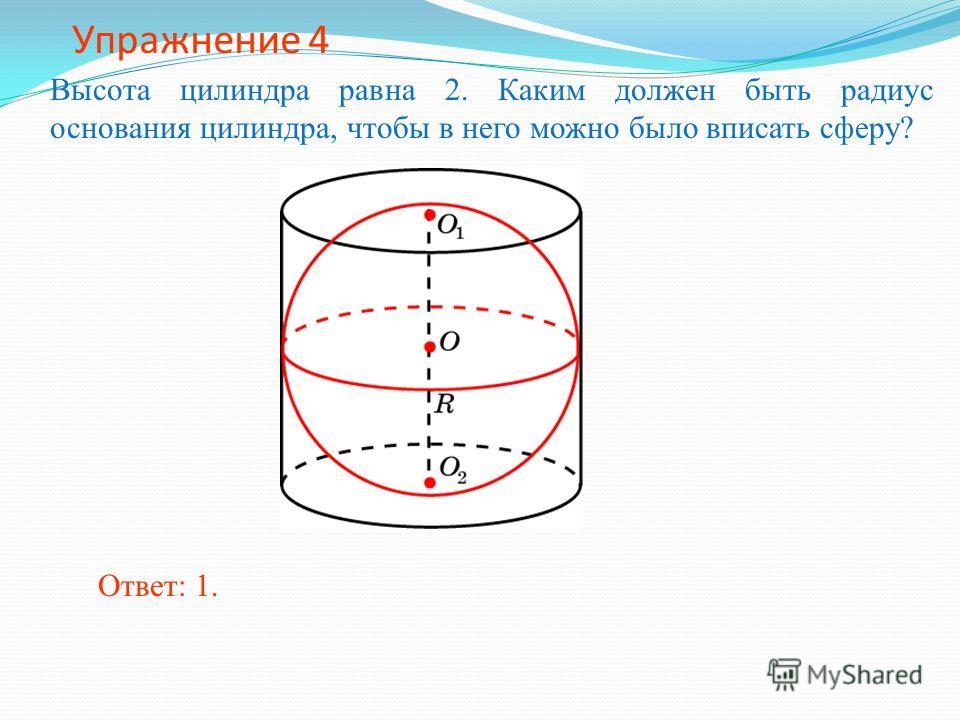 Упражнение 4 Высота цилиндра равна 2. Каким должен быть радиус основания цилиндра, чтобы в него можно было вписать сферу? Ответ: 1.