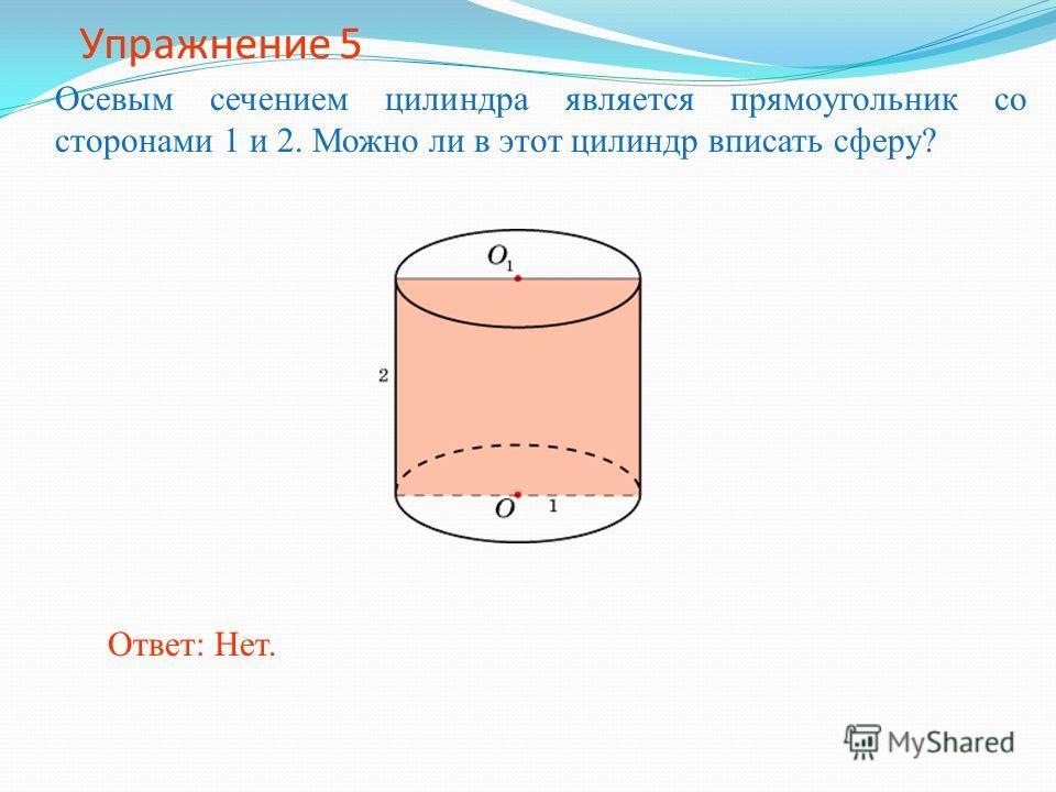Упражнение 5 Осевым сечением цилиндра является прямоугольник со сторонами 1 и 2. Можно ли в этот цилиндр вписать сферу? Ответ: Нет.