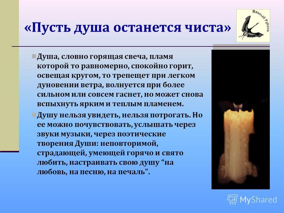 «Пусть душа останется чиста» Душа, словно горящая свеча, пламя которой то равномерно, спокойно горит, освещая кругом, то трепещет при легком дуновении ветра, волнуется при более сильном или совсем гаснет, но может снова вспыхнуть ярким и теплым пламе