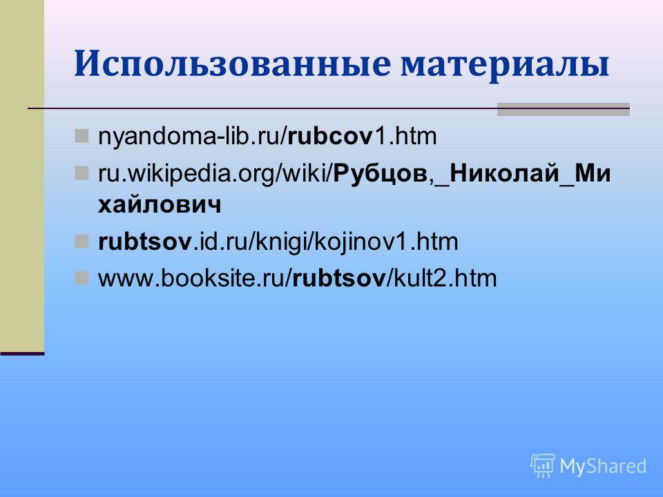 Использованные материалы nyandoma-lib.ru/rubcov1.htm ru.wikipedia.org/wiki/Рубцов,_Николай_Ми хайлович rubtsov.id.ru/knigi/kojinov1.htm www.booksite.ru/rubtsov/kult2.htm