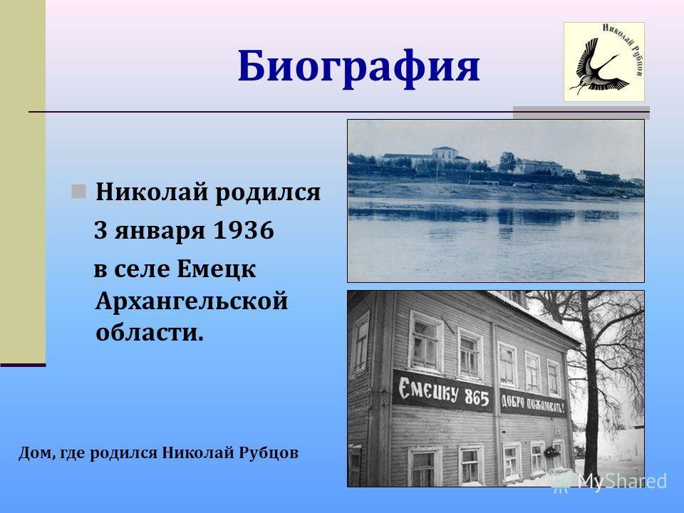 Биография Николай родился 3 января 1936 в селе Емецк Архангельской области. Дом, где родился Николай Рубцов