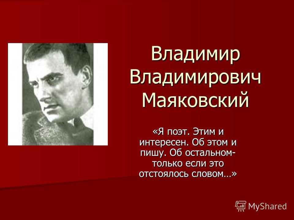 Владимир Владимирович Маяковский «Я поэт. Этим и интересен. Об этом и пишу. Об остальном- только если это отстоялось словом…»