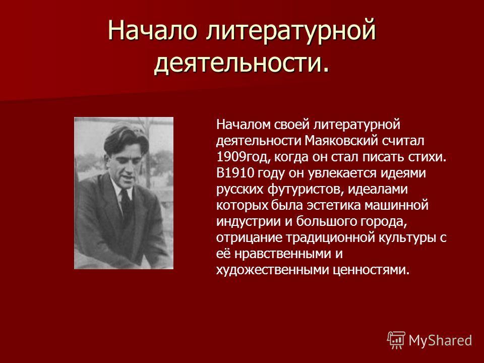 Начало литературной деятельности. Началом своей литературной деятельности Маяковский считал 1909год, когда он стал писать стихи. В1910 году он увлекается идеями русских футуристов, идеалами которых была эстетика машинной индустрии и большого города,