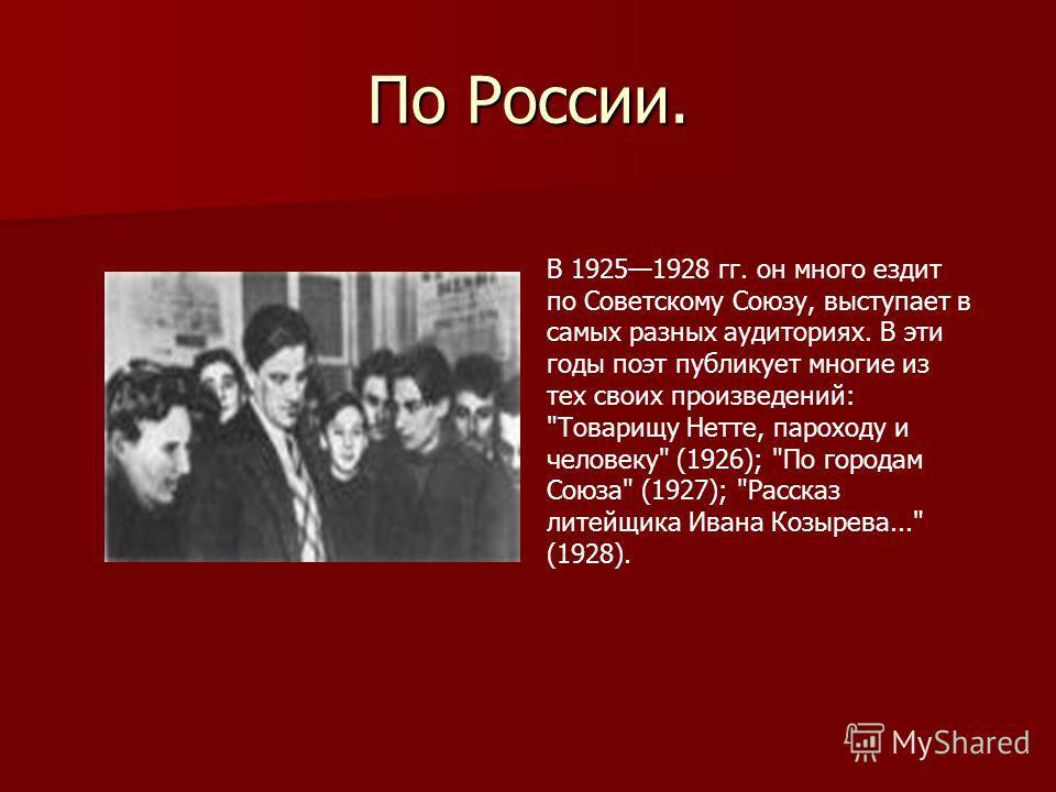По России. В 19251928 гг. он много ездит по Советскому Союзу, выступает в самых разных аудиториях. В эти годы поэт публикует многие из тех своих произведений: