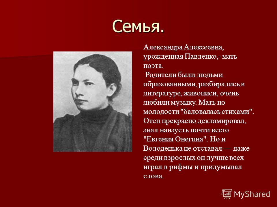 Семья. Александра Алексеевна, урожденная Павленко,- мать поэта. Родители были людьми образованными, разбирались в литературе, живописи, очень любили музыку. Мать по молодости