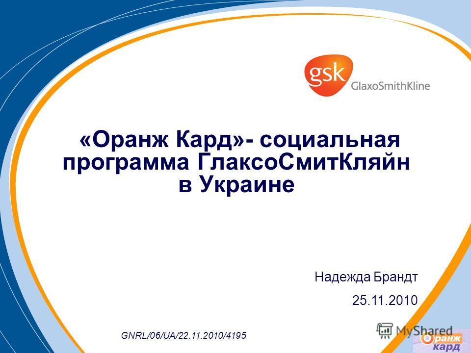 «Оранж Кард»- социальная программа ГлаксоСмитКляйн в Украине Надежда Брандт 25.11.2010 GNRL/06/UA/22.11.2010/4195