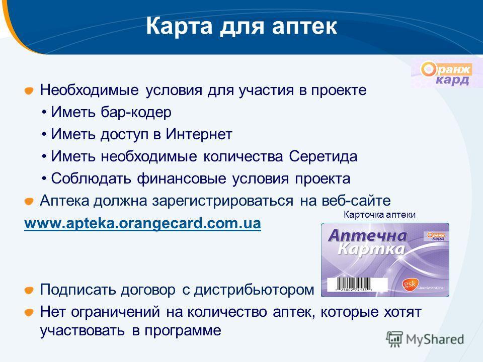 Карта для аптек Необходимые условия для участия в проекте Иметь бар-кодер Иметь доступ в Интернет Иметь необходимые количества Серетида Соблюдать финансовые условия проекта Аптека должна зарегистрироваться на веб-сайте www.apteka.orangecard.com.ua По