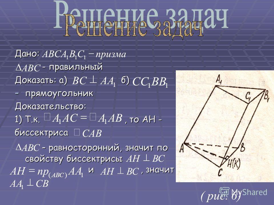 Дано: - правильный Доказать: а) б) - прямоугольник Доказательство: 1) Т.к., то АН - биссектриса - равносторонний, значит по свойству биссектрисы и, значит ( рис. 6) ABAACA 11 САВ ВСАН АВС 1)( ААпрАН АВС ВСАН СВАА 1 11 BBCC 1 AABC призмаCBABCA 111 ABC