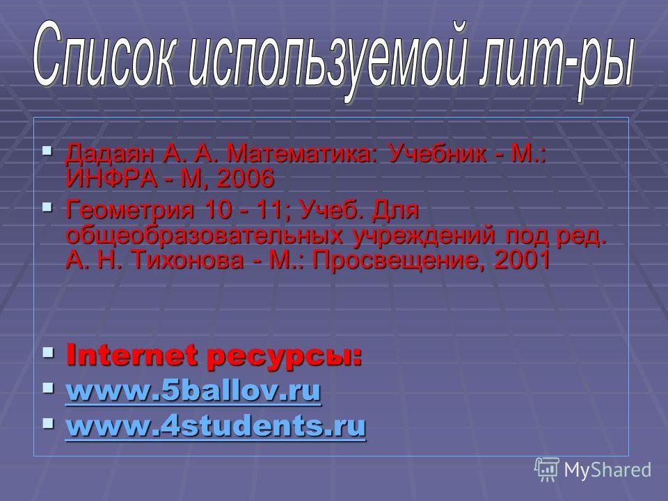 Дадаян А. А. Математика: Учебник - М.: ИНФРА - М, 2006 Дадаян А. А. Математика: Учебник - М.: ИНФРА - М, 2006 Геометрия 10 - 11; Учеб. Для общеобразовательных учреждений под ред. А. Н. Тихонова - М.: Просвещение, 2001 Геометрия 10 - 11; Учеб. Для общ