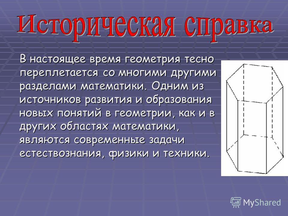 В настоящее время геометрия тесно переплетается со многими другими разделами математики. Одним из источников развития и образования новых понятий в геометрии, как и в других областях математики, являются современные задачи естествознания, физики и те