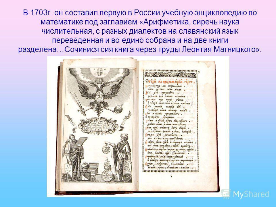 В 1703г. он составил первую в России учебную энциклопедию по математике под заглавием «Арифметика, сиречь наука числительная, с разных диалектов на славянский язык переведённая и во едино собрана и на две книги разделена…Сочинися сия книга через труд