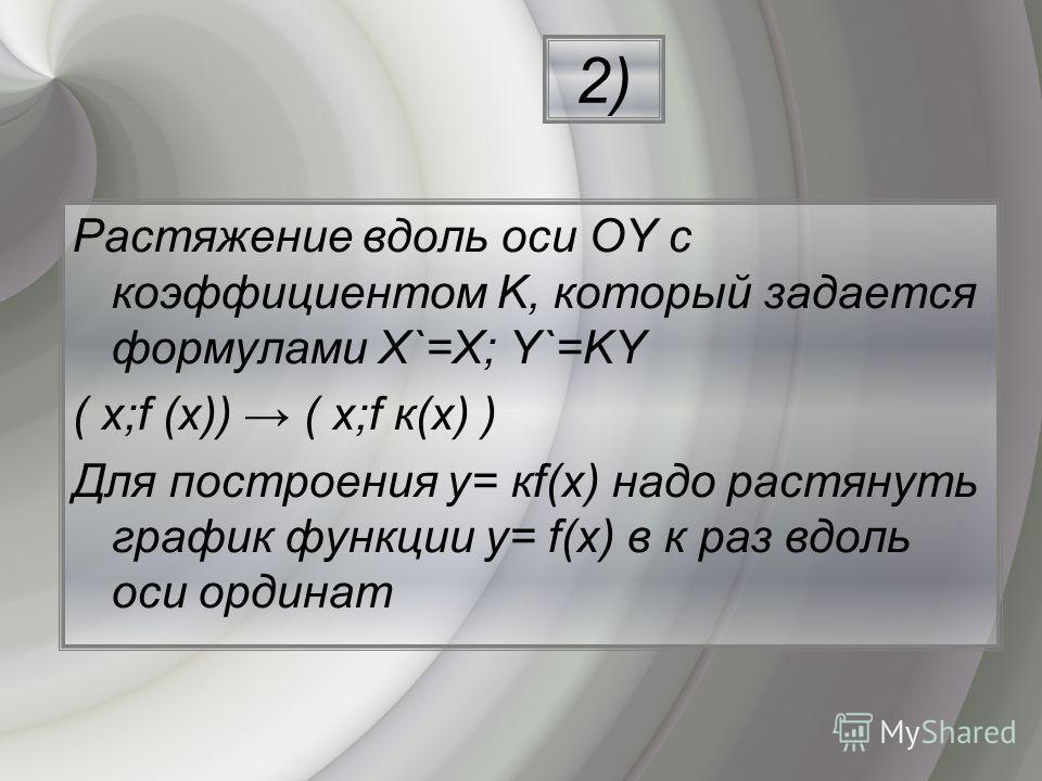 Растяжение вдоль оси ОY с коэффициентом K, который задается формулами Х`=Х; Y`=KY ( х;f (х)) ( х;f к(х) ) Для построения y= кf(х) надо растянуть график функции y= f(х) в к раз вдоль оси ординат 2)