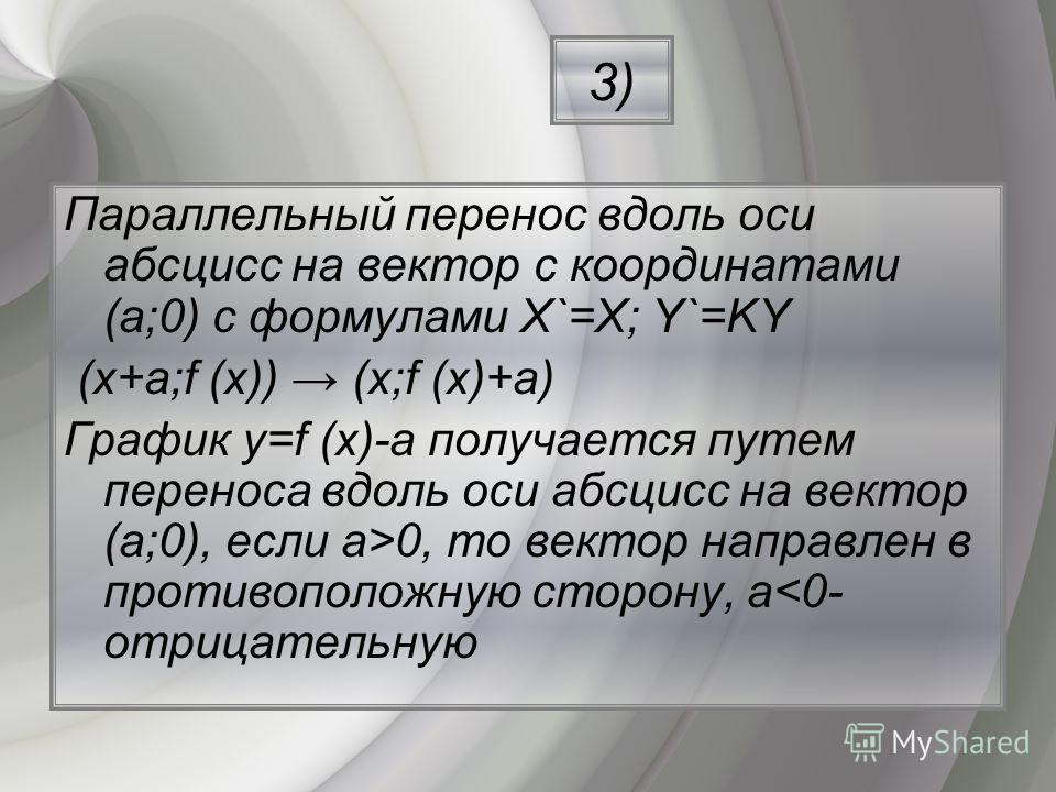 Параллельный перенос вдоль оси абсцисс на вектор с координатами (a;0) с формулами Х`=Х; Y`=KY (х+a;f (х)) (х;f (х)+a) График y=f (х)-a получается путем переноса вдоль оси абсцисс на вектор (a;0), если a>0, то вектор направлен в противоположную сторон