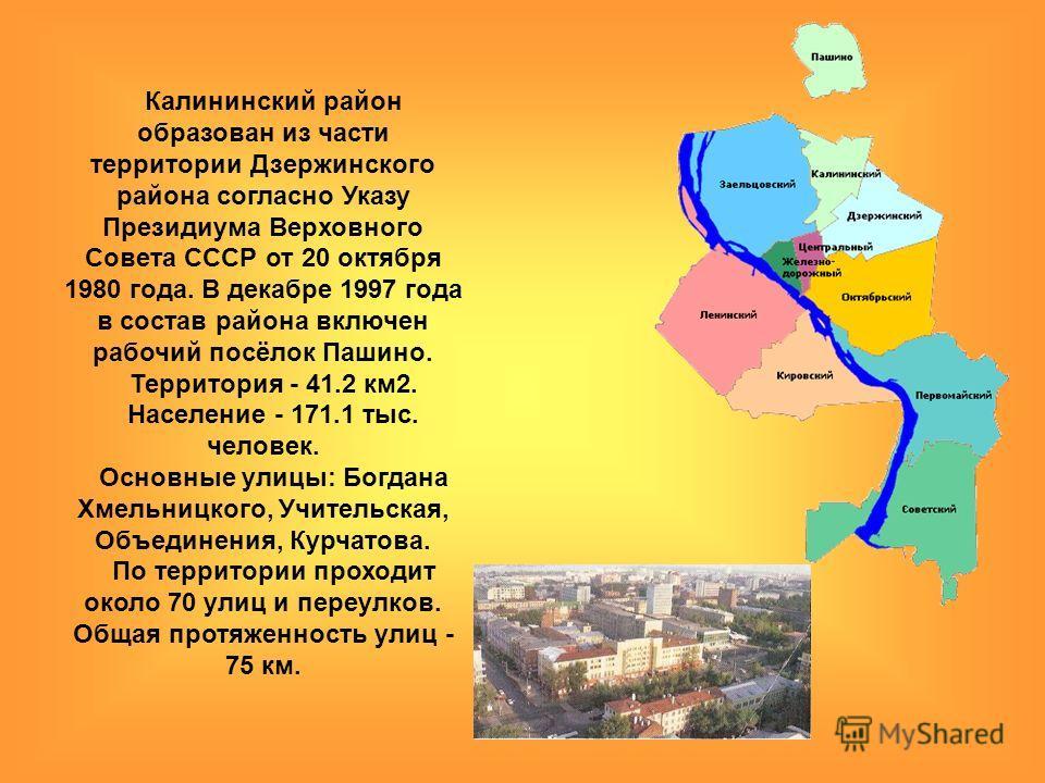 Калининский район образован из части территории Дзержинского района согласно Указу Президиума Верховного Совета СССР от 20 октября 1980 года. В декабре 1997 года в состав района включен рабочий посёлок Пашино. Территория - 41.2 км2. Население - 171.1