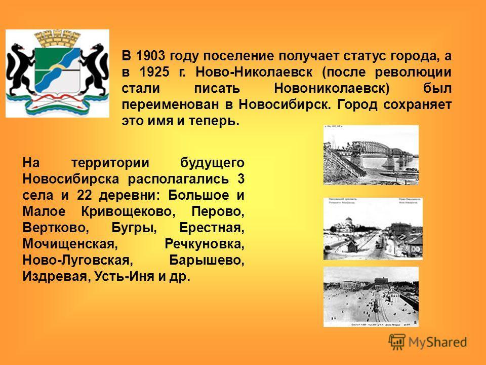 В 1903 году поселение получает статус города, а в 1925 г. Ново-Николаевск (после революции стали писать Новониколаевск) был переименован в Новосибирск. Город сохраняет это имя и теперь. На территории будущего Новосибирска располагались 3 села и 22 де