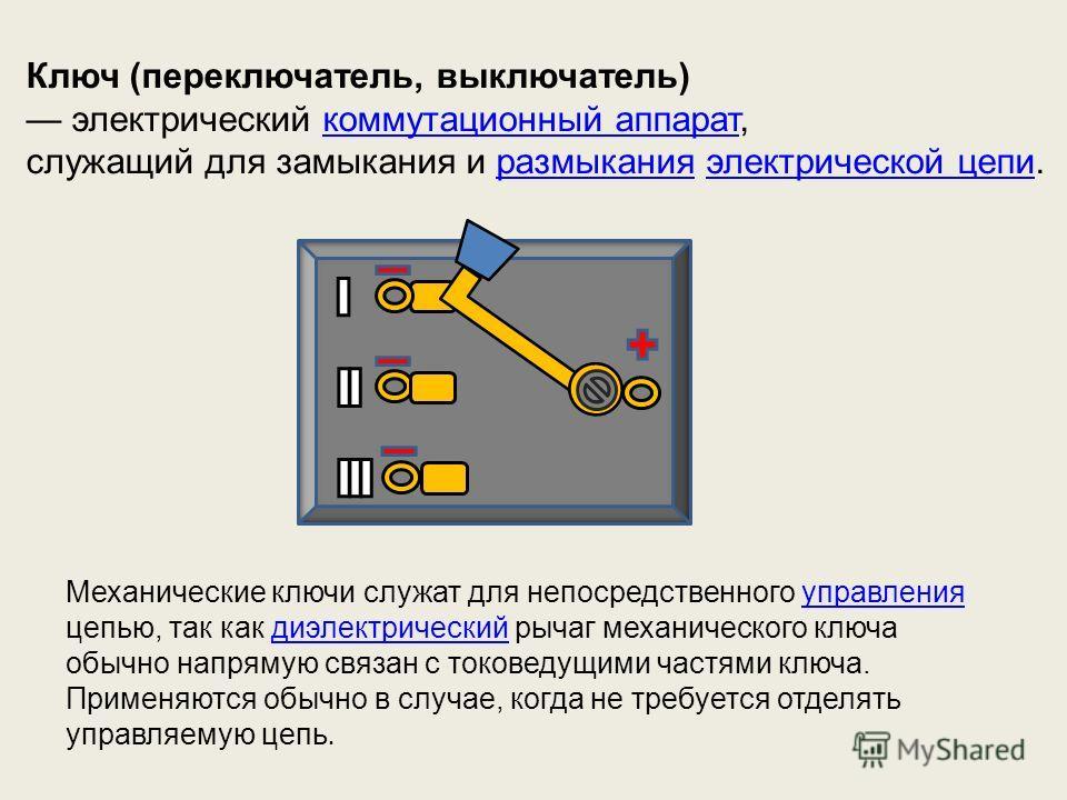 Ключ (переключатель, выключатель) электрический коммутационный аппарат,коммутационный аппарат служащий для замыкания и размыкания электрической цепи.размыканияэлектрической цепи Механические ключи служат для непосредственного управления цепью, так ка