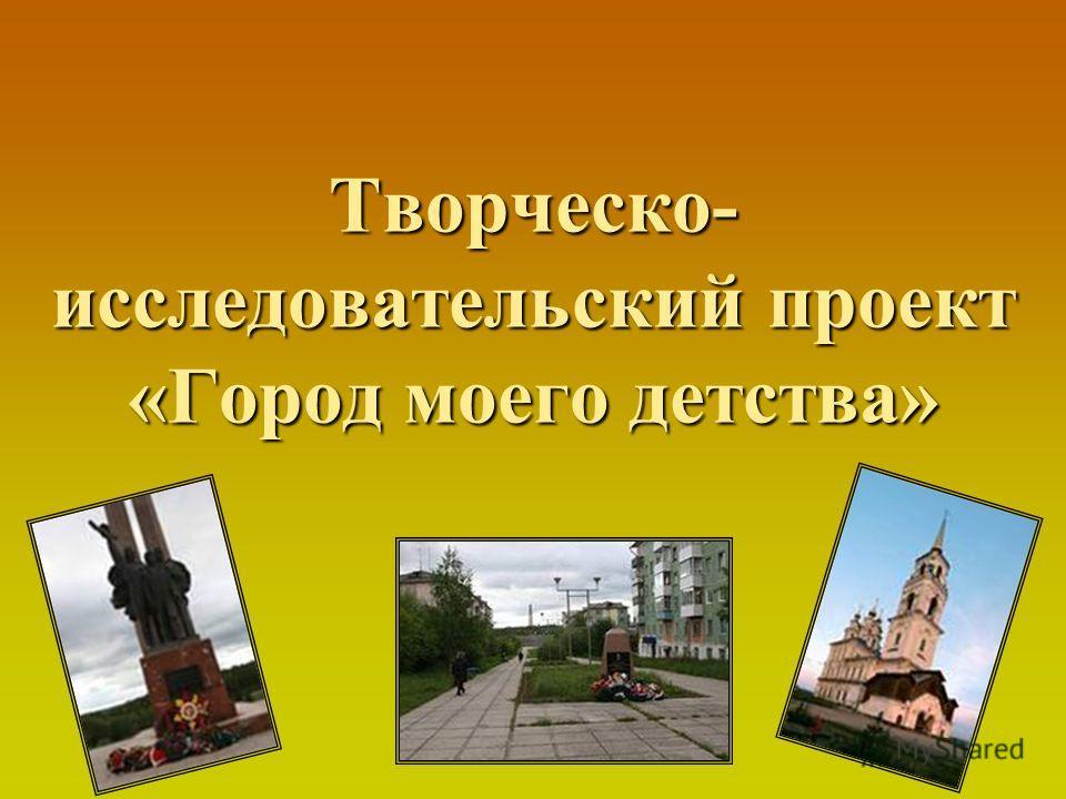Творческо- исследовательский проект «Город моего детства»