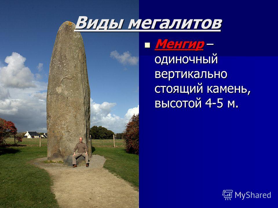 Виды мегалитов Менгир – одиночный вертикально стоящий камень, высотой 4-5 м. Менгир – одиночный вертикально стоящий камень, высотой 4-5 м.