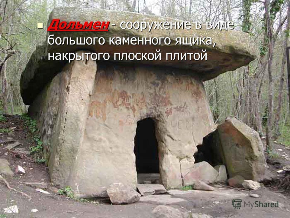 Дольмен - сооружение в виде большого каменного ящика, накрытого плоской плитой Дольмен - сооружение в виде большого каменного ящика, накрытого плоской плитой