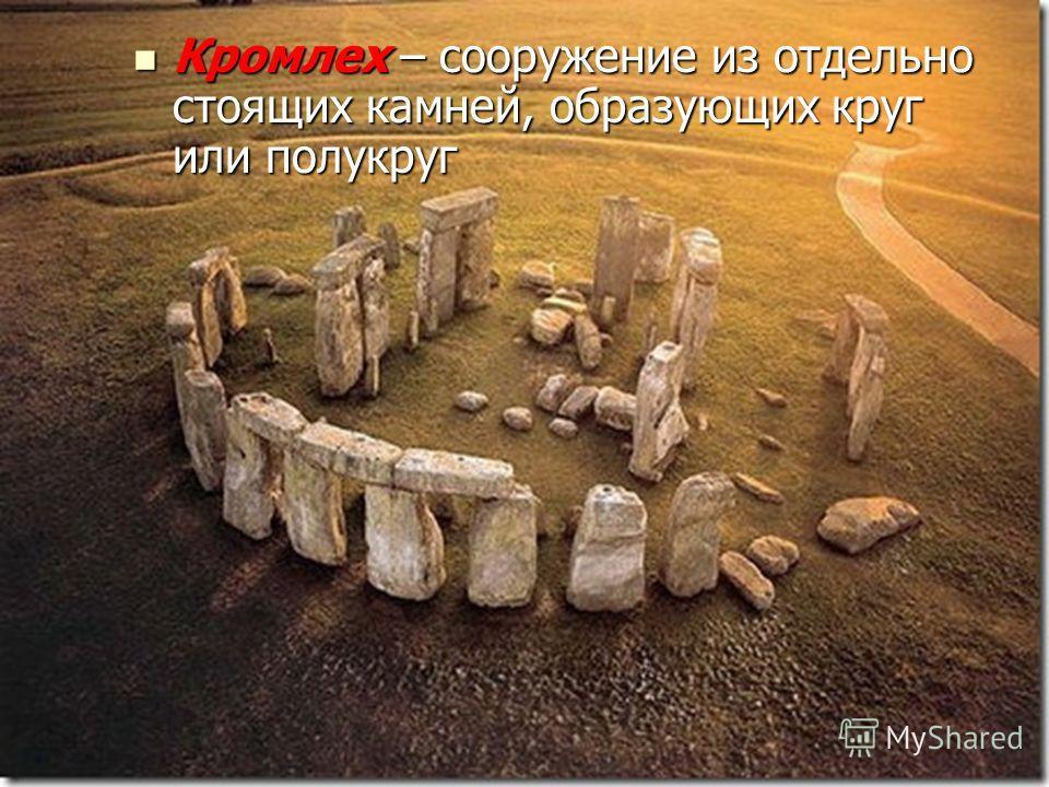 Кромлех – сооружение из отдельно стоящих камней, образующих круг или полукруг Кромлех – сооружение из отдельно стоящих камней, образующих круг или полукруг