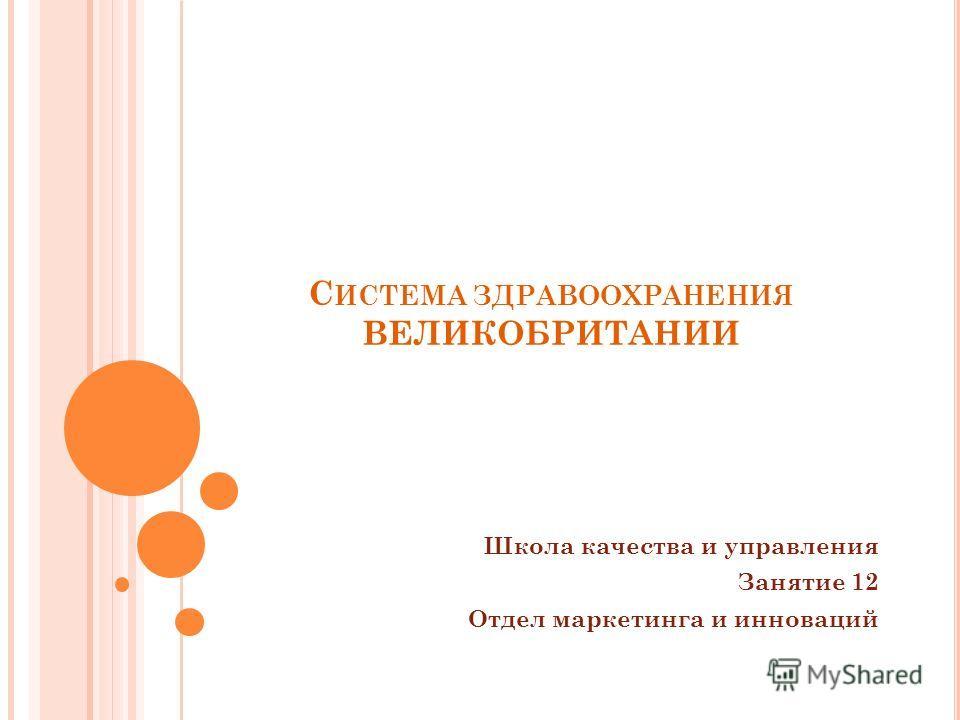 С ИСТЕМА ЗДРАВООХРАНЕНИЯ ВЕЛИКОБРИТАНИИ Школа качества и управления Занятие 12 Отдел маркетинга и инноваций