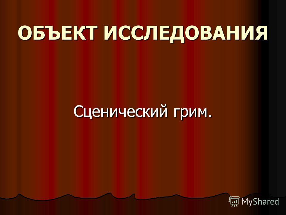 ОБЪЕКТ ИССЛЕДОВАНИЯ Сценический грим. Сценический грим.