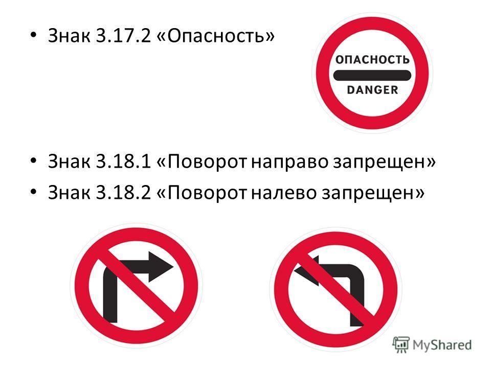 Знак 3.17.2 «Опасность» Знак 3.18.1 «Поворот направо запрещен» Знак 3.18.2 «Поворот налево запрещен»