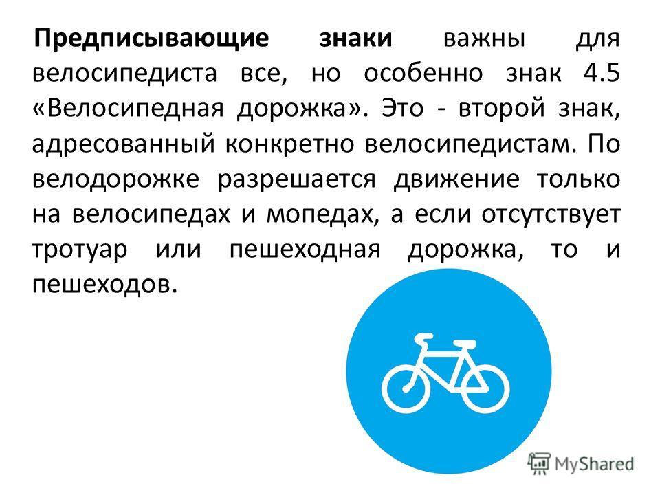 Предписывающие знаки важны для велосипедиста все, но особенно знак 4.5 «Велосипедная дорожка». Это - второй знак, адресованный конкретно велосипедистам. По велодорожке разрешается движение только на велосипедах и мопедах, а если отсутствует тротуар и