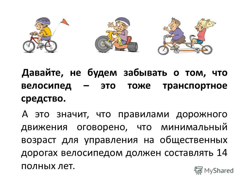Давайте, не будем забывать о том, что велосипед – это тоже транспортное средство. А это значит, что правилами дорожного движения оговорено, что минимальный возраст для управления на общественных дорогах велосипедом должен составлять 14 полных лет.