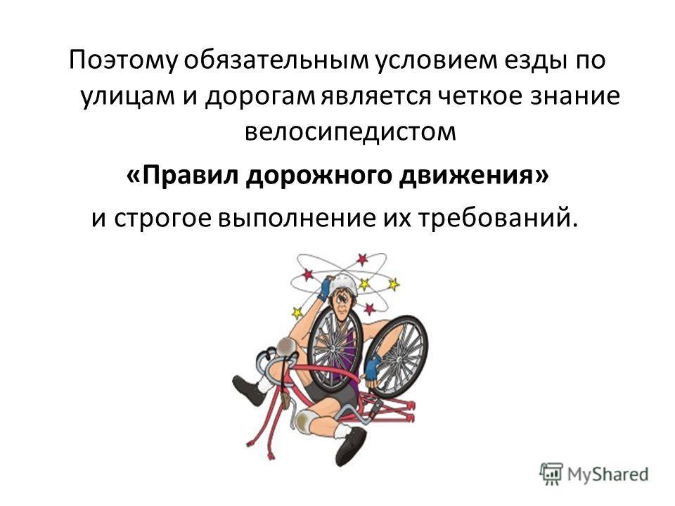 Поэтому обязательным условием езды по улицам и дорогам является четкое знание велосипедистом «Правил дорожного движения» и строгое выполнение их требований.