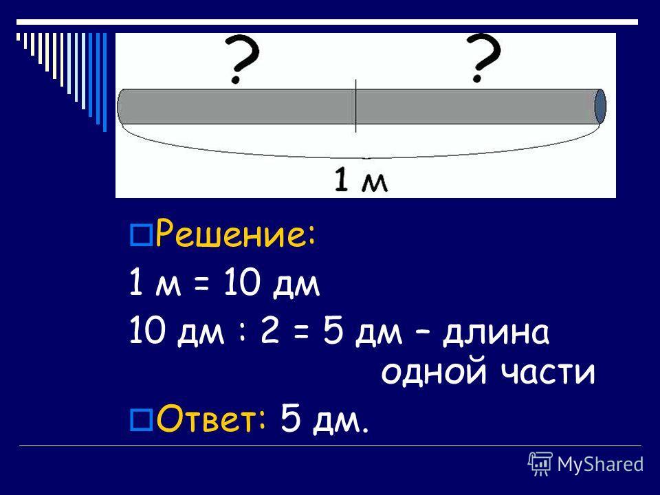 Решение: 1 м = 10 дм 10 дм : 2 = 5 дм – длина одной части Ответ: 5 дм.