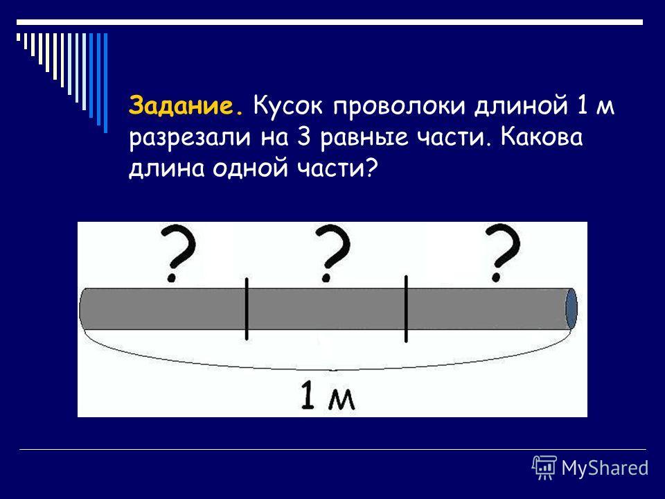 Задание. Кусок проволоки длиной 1 м разрезали на 3 равные части. Какова длина одной части?