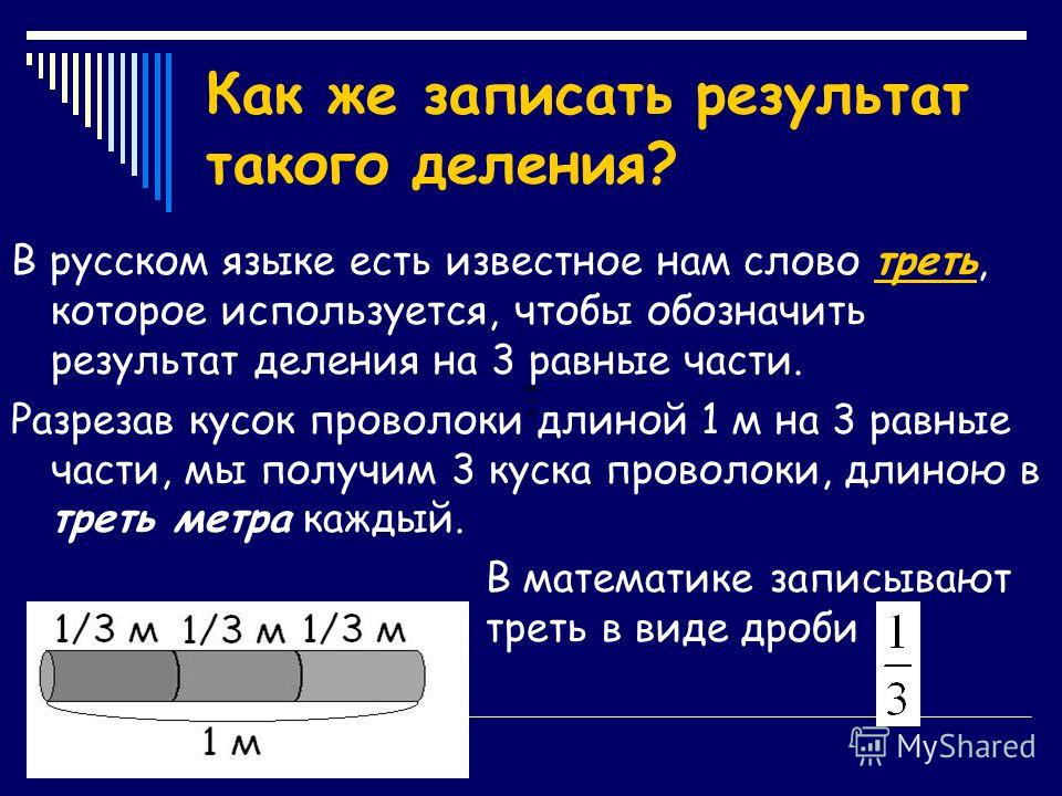 Как же записать результат такого деления? В русском языке есть известное нам слово треть, которое используется, чтобы обозначить результат деления на 3 равные части. Разрезав кусок проволоки длиной 1 м на 3 равные части, мы получим 3 куска проволоки,